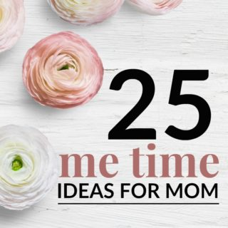 25 ME TIME IDEAS FOR MOMS