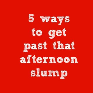5 ways to get past that afternoon slump