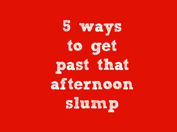 5 ways afternoon slump