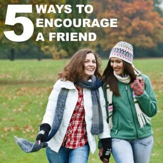 5 WAYS TO ENCOURAGE A FRIEND