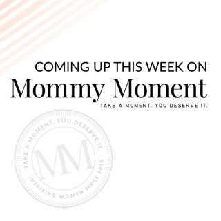 COMING UP THIS WEEK ON MOMMY MOMENT