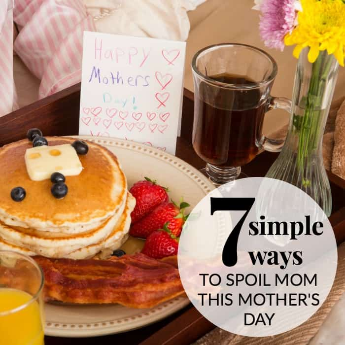 simple ways to spoil mom this mother's day