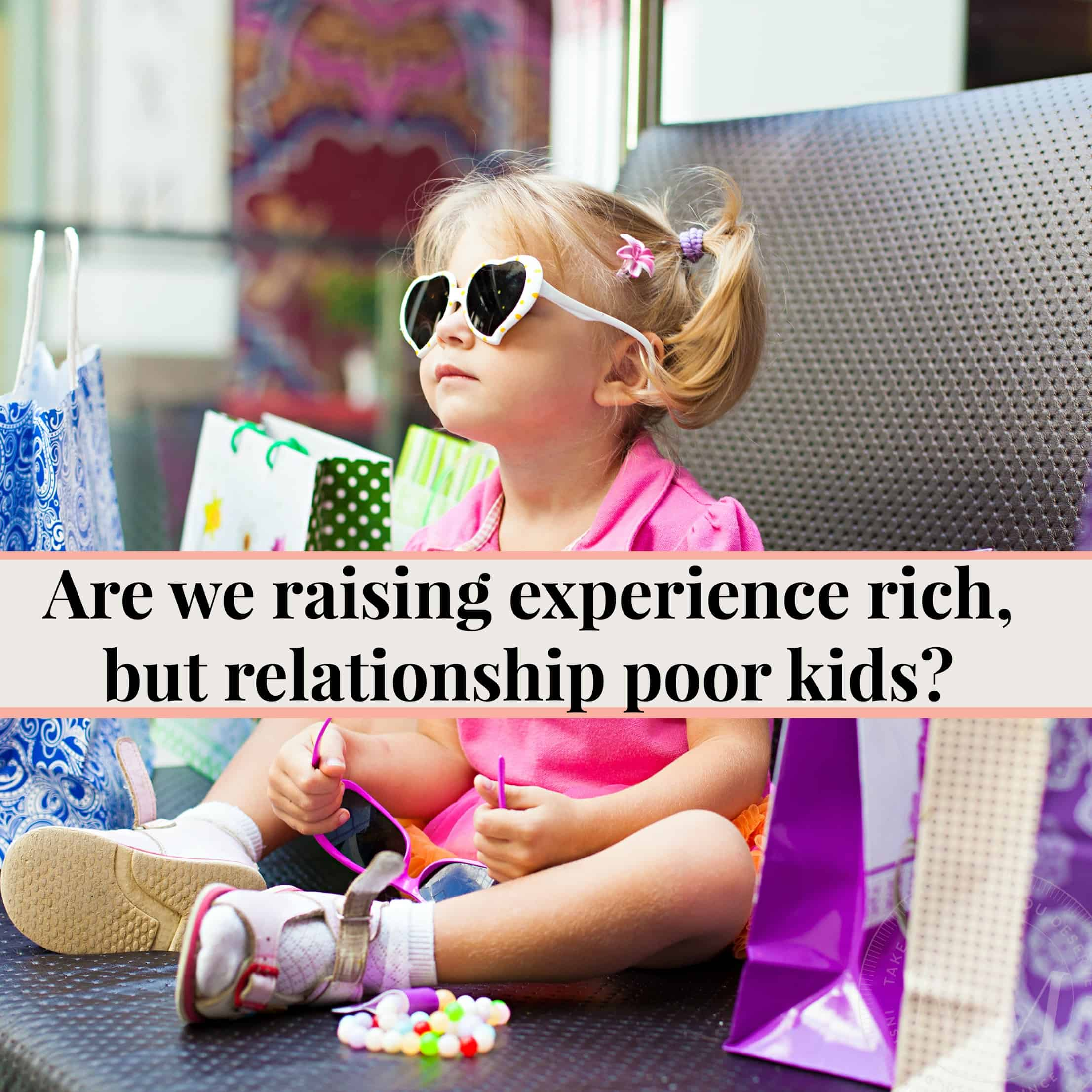 are we raising experience rich, but relationship poor kids?
