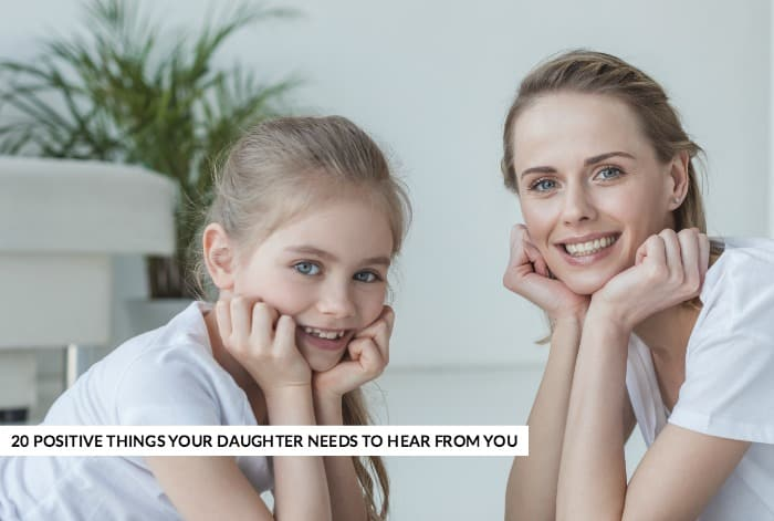 20 POSITIVE THINGS YOUR DAUGHTER NEEDS TO HEAR FROM YOU