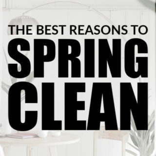 THE BEST REASONS TO SPRING CLEAN